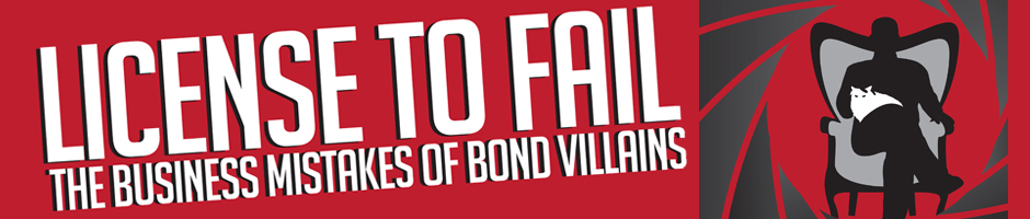 LICENSE TO FAIL: The Business Mistakes of Bond Villains, from Dr. No to Skyfall